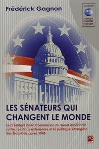 Frédérick Gagnon - Les sénateurs qui changent le monde - Le président de la Commission du Sénat américain sur les relations extérieures et la politique étrangère des Etats-Unis après 1945.