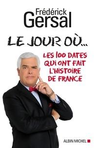 Frédérick Gersal - Le Jour où... - Les 100 dates qui ont fait l'histoire de France.
