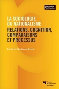 Frédérick-Guillaume Dufour - La sociologie du nationalisme - Relations, cognition, comparaisons et processus.