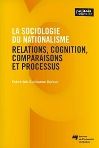 Frédérick Guillaume Dufour - La sociologie du nationalisme - Relations, cognition, comparaisons et processus.