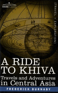 Frederick Gustavus Burnaby - A Ride to Khiva - Travels and Adventures in Central Asia.