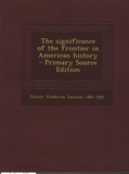 Frederick Jackson Turner - The Significance of the Frontier in American History - Primary Source Edition.
