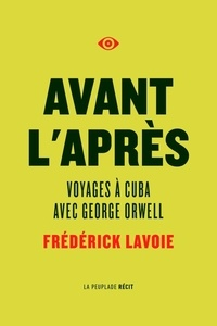 Frédérick Lavoie - Avant l'après - Voyages à Cuba avec George Orwell.