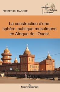 Frédérick Madore - La construction d'une sphère publique musulmane en Afrique de l'Ouest.