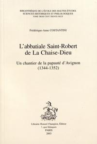 Frédérique-Anne Costantini - L'abbatiale Saint-Robert de La Chaise-Dieu - Un chantier de la papauté d'Avignon (1344-1352).