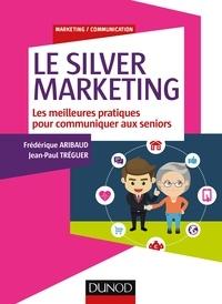 Frédérique Aribaud et Jean-Paul Tréguer - Le Silver Marketing - Les meilleures pratiques pour communiquer aux seniors.