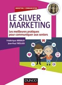 Frédérique Aribaud et Jean-Paul Tréguer - Le silver marketing - Les meilleurs pratiques pour communiquer aux séniors.