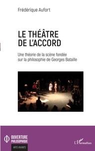 Frédérique Aufort - Le théâtre de l'accord - Une théorie de la scène fondée sur la philosophie de Georges Bataille.