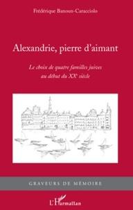 Frédérique Banoun-Caracciolo - Alexandrie, pierre d'aimant - Le choix de quatre familles juives au début du XXe siècle.