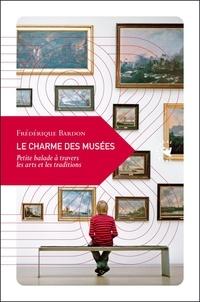 Le charme des musées- Petite balade dans l'univers des arts et de la mémoire - Frédérique Bardon |