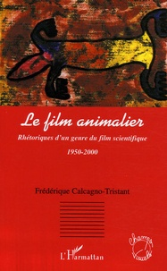 Frédérique Calcagno-Tristant - Le film animalier - Rhétoriques d'un genre du film scientifique (1950-2000).