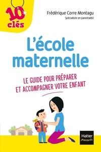 Frédérique Corre Montagu - L'école maternelle - Le guide pour préparer et accompagner votre enfant.