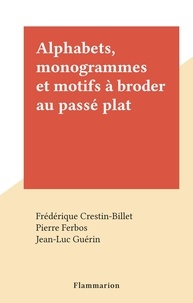 Frédérique Crestin-Billet et Pierre Ferbos - Alphabets, monogrammes et motifs à broder au passé plat.