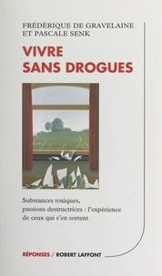 Frédérique de Gravelaine et Pascale Senk - Vivre sans drogues - Substance toxiques, passions destructrices : l'expérience de ceux qui s'en sortent.