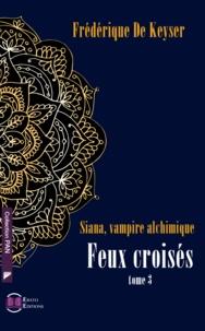 Frédérique De Keyser - Siana, vampire alchimique Tome 3 : Feux croisés.
