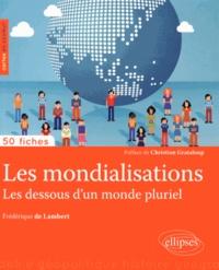Frédérique de Lambert - Les mondialisations - Les dessous d'un monde pluriel.