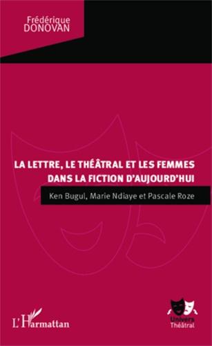 Frédérique Donovan - La lettre, le théâtral et les femmes dans la fiction d'aujourd'hui - Ken Bugul, Marie NDiaye et Pascale Roze.