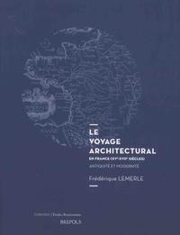 Frédérique Lemerle - Le voyage architectural en France (XVe-XVIIe siècles) - Antiquité et modernité.