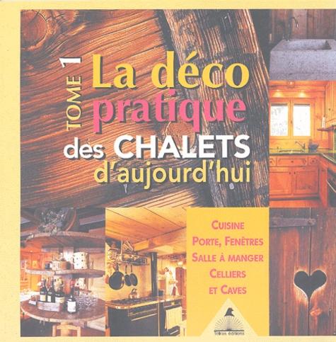 Frédérique Letourneux et Gilles Lansard - La déco pratique des chalets d'aujourd'hui - Tome 1, Cuisines, portes, fenêtres, salle à manger, celliers et caves.