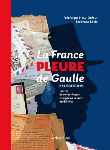 Frédérique Neau-Dufour - La France pleure de Gaulle - Lettres de condoléances envoyées à la mort du Général, 9 novembre 1970.