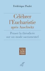 Frédérique Poulet et Frédérique Poulet - Célébrer l'Eucharistie après Auschwitz - Penser la théodicée sur un mode sacramentel.
