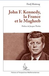 Fredj Maatoug - John F. Kenedy, la France et le Maghreb.