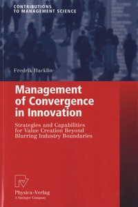 Fredrik Hacklin - Management of Convergence in Innovation - Strategies and Capabilities for Value Creation Beyond Blurring Industry Boundaries.