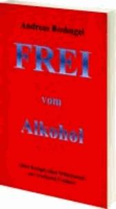 Frei vom Alkohol - Ohne Kampf, Ohne Willenskraft zur ersehnten Freiheit.