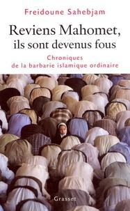 Freidoune Sahebjam - Reviens Mahomet Ils sont devenus fous - Chronique de la barbarie islamique ordinaire.