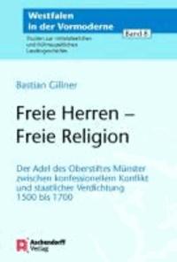 Freie Herren - Freie Religion - Der Adel des Oberstifts Münster zwischen konfessionellem Konflikt und staatlicher Verdichtung 1500 bis 1700.