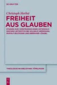Freiheit aus Glauben - Studien zum Verständnis eines soteriologischen Leitmotivs bei Wilhelm Herrmann, Rudolf Bultmann und Eberhard Jüngel.