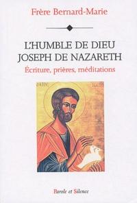 Frère Bernard-Marie - L'humble de Dieu : Joseph de Nazareth - Ecriture, prières, méditations.