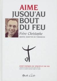 Frère Christophe - Aime jusqu'au bout du feu - Cent poèmes de vérité et de vie.