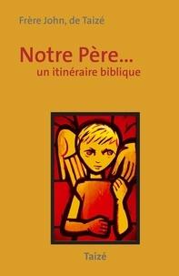 Frère John de Taizé - Notre Père... - Un itinéraire biblique.