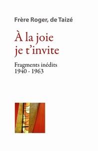 Frère Roger de Taizé - A la joie je t'invite - Fragments inédits (1940-1963).