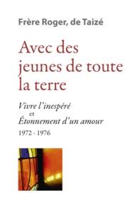 Frère Roger de Taizé - Avec des jeunes de toute la terre - Vivre l'inespéré et Etonnement d'un amour, 1972-1976.