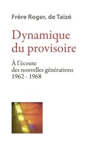 Frère Roger de Taizé - Dynamique du provisoire - A l'écoute des nouvelles générations 1962-1968.