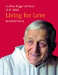 Frère Roger De Taizé - Living for Love - Selected Texts. Brother Roger of Taizé 1915-2005.