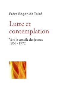 Frère Roger de Taizé - Lutte et contemplation - Vers le concile des jeunes 1966-1972.