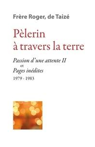 Frère Roger de Taizé - Pèlerin à travers la terre - Passion d'une attente II et Pages inédites (1979-1983).