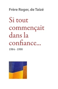 Frère Roger de Taizé - Si tout commençait dans la confiance 1984-1990.