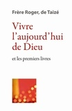 Frère Roger de Taizé - Vivre l'aujourd'hui de Dieu et les premiers livres.