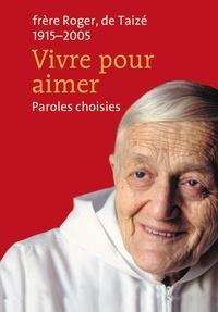 Frère Roger de Taizé - Vivre pour aimer - Paroles choisies.