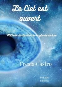 Fresia Castro - Le ciel est ouvert - La méthode originale d'activation de la glande pinéale qui unit science et esprit.