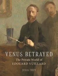 Frey Julia - Venus betrayed: the private world of edouard vuillard.