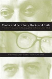 Friedemann Sallis et Robin Elliott - Centre and Periphery, Roots and Exile - Interpreting the Music of István Anhalt, György Kurtág, and Sándor Veress.