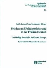 Frieden und Friedenssicherung in der Frühen Neuzeit - Das Heilige Römische Reich und Europa. Festschrift für Maximilian Lanzinner.