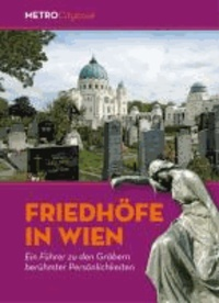 Friedhöfe in Wien - Ein Führer zu den Gräbern berühmter Persönlichkeiten.