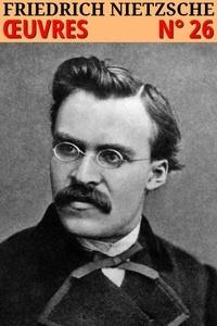 Friedrich Nietzsche - Friedrich Nietzsche - Oeuvres Complètes - lci-26.