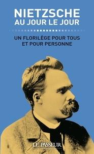 Friedrich Nietzsche - Nietzsche au jour le jour - Un florilège pour tous et pour personne.